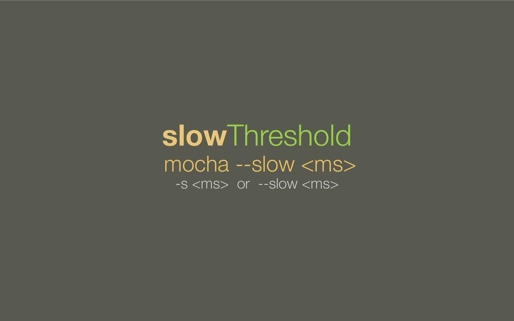 mocha --slow <ms> slowThreshold -s <ms> or --sl...
