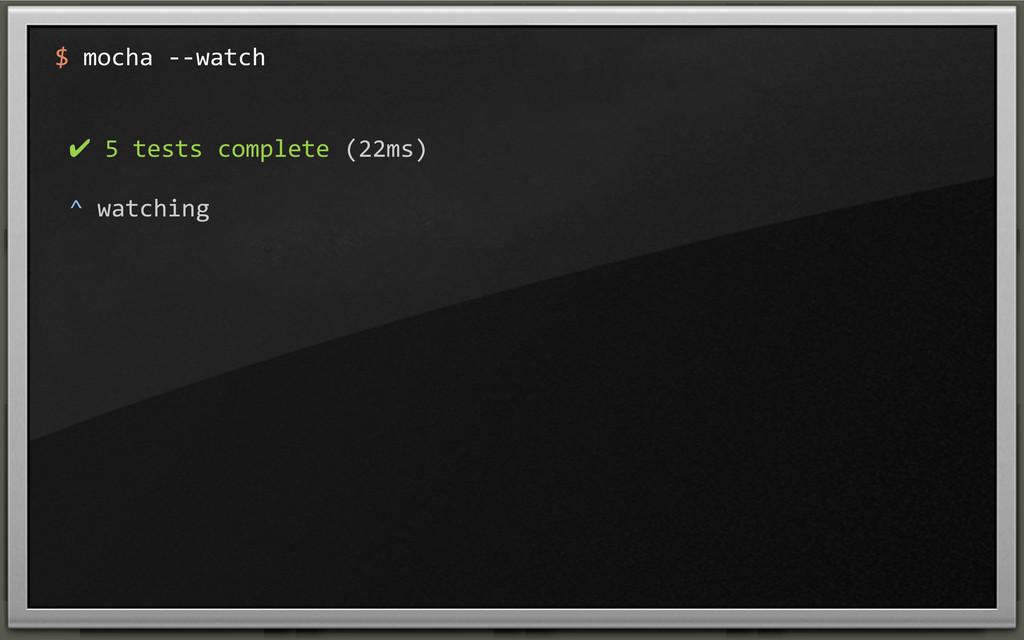 $ mocha -‐-‐watch  ✔ 5 tests...