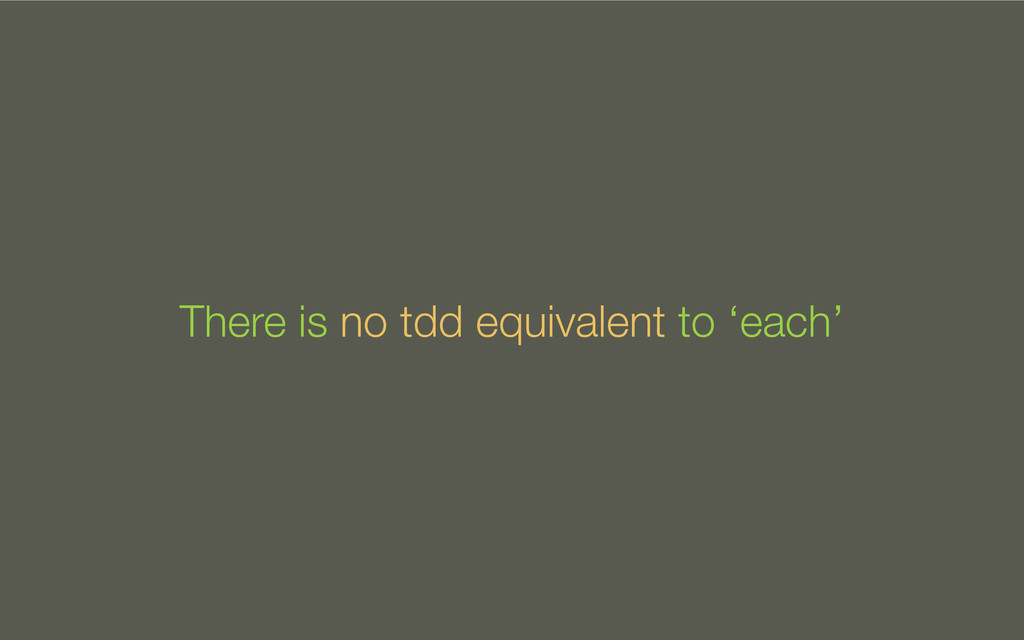 There is no tdd equivalent to 'each'