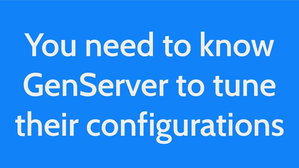 You need to know GenServer to tune their config...