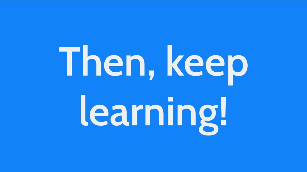 Then, keep learning!