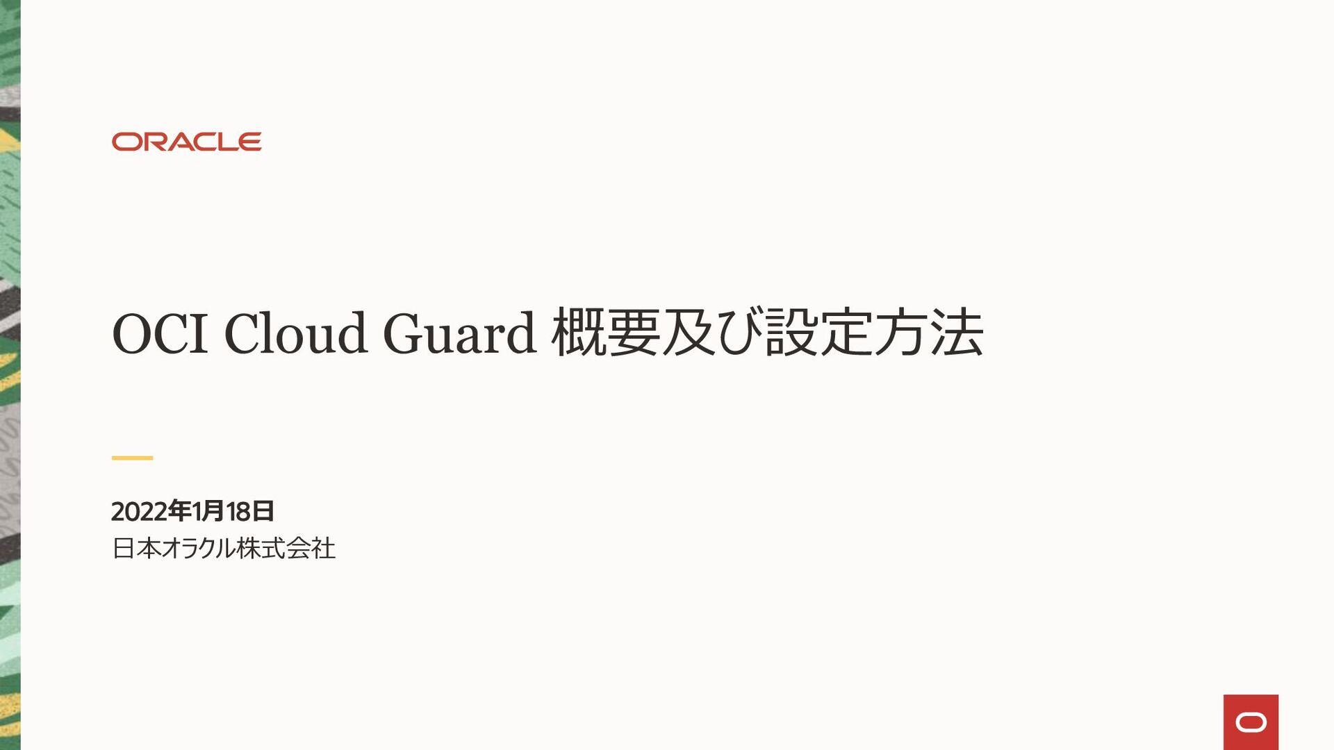 Oracle Cloud Guard 概要 日本オラクル株式会社 テクノロジー事業戦略統括 テ...