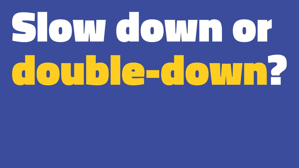 Slow down or double-down?