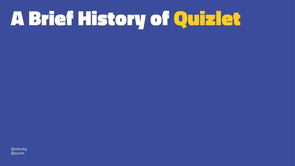 A Brief History of Quizlet @ankushg @quizlet