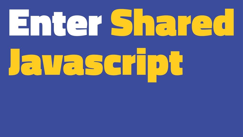 Enter Shared Javascript