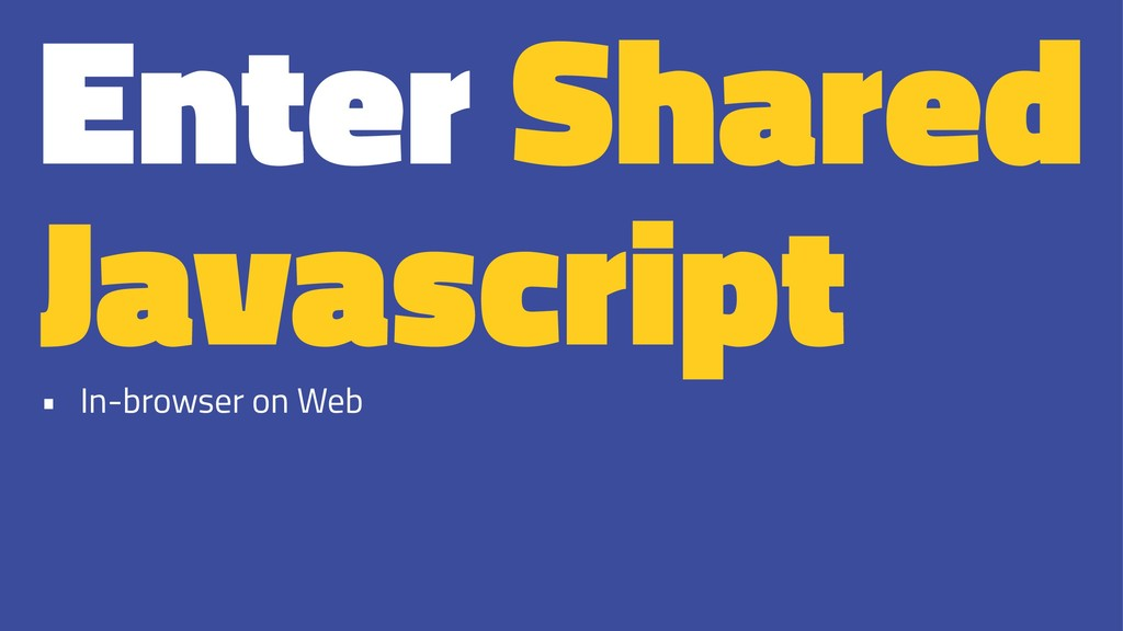 Enter Shared Javascript • In-browser on Web