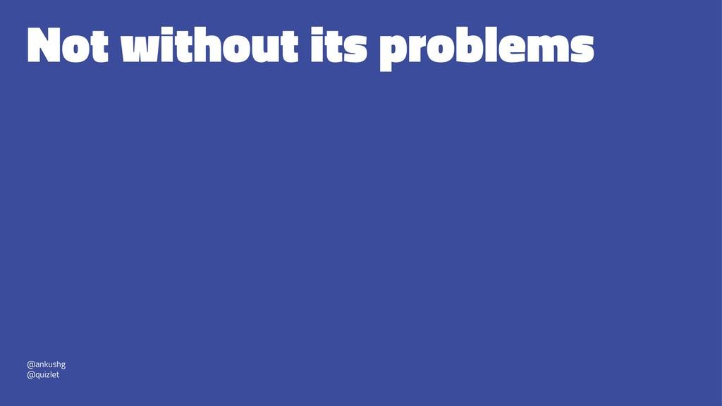 Not without its problems @ankushg @quizlet