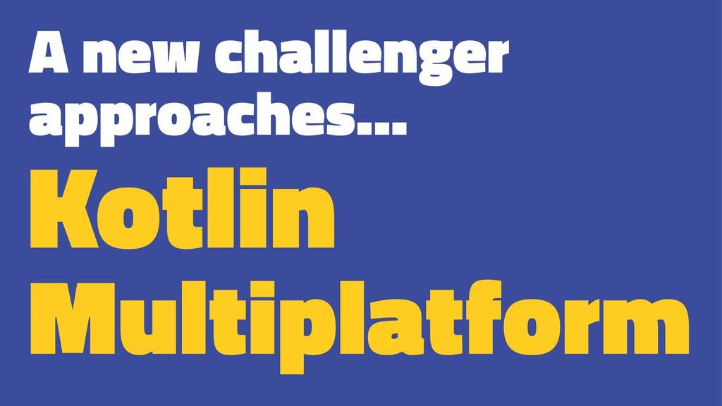 A new challenger approaches... Kotlin Multiplat...