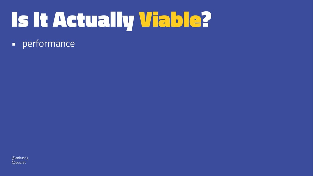 Is It Actually Viable? • performance @ankushg @...