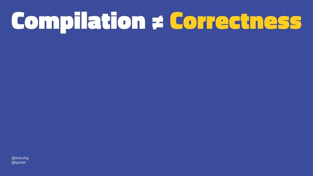 Compilation ≠ Correctness @ankushg @quizlet