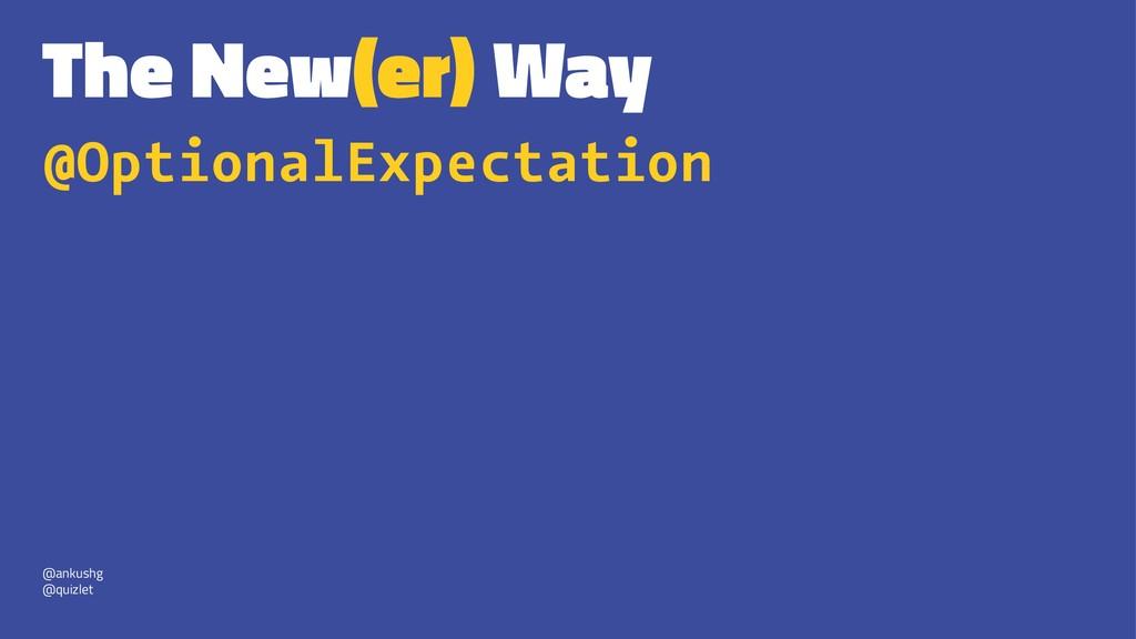 The New(er) Way @OptionalExpectation @ankushg @...
