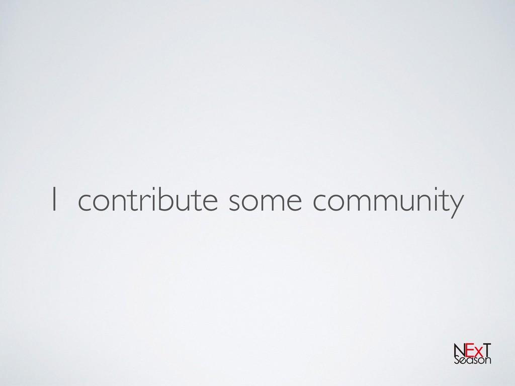 I contribute some community