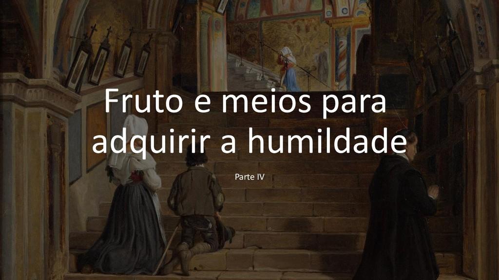 Fruto e meios para adquirir a humildade Parte IV