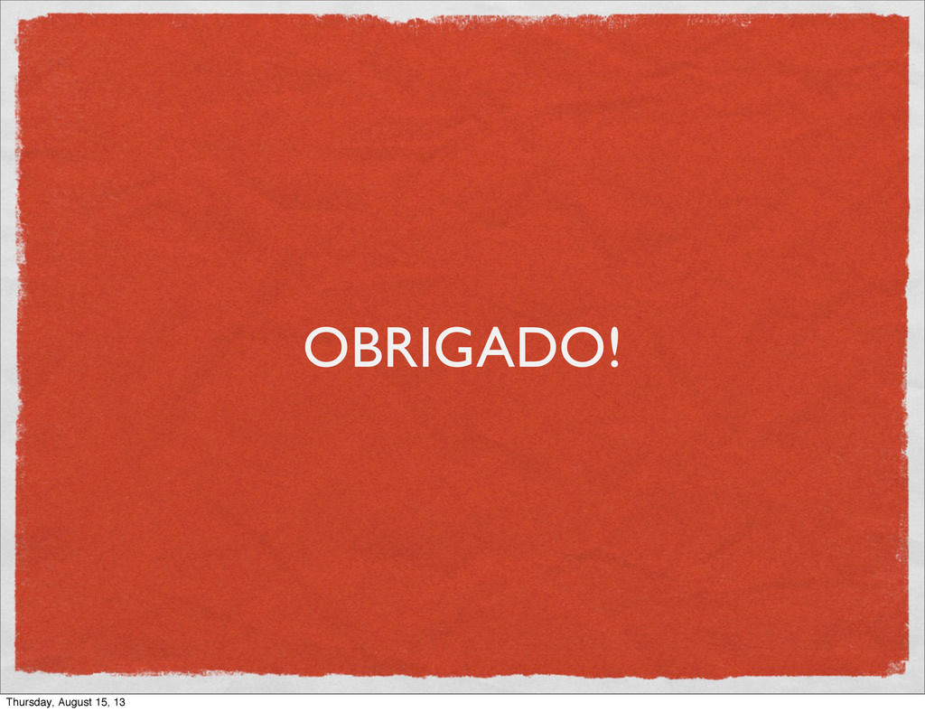 OBRIGADO! Thursday, August 15, 13