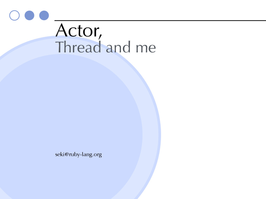 Actor, Thread and me seki@ruby-lang.org
