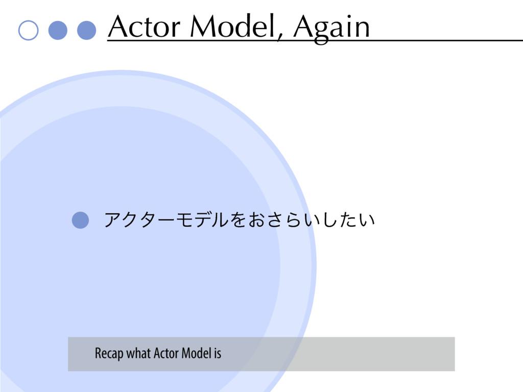 Actor Model, Again ΞΫλʔϞσϧΛ͓͞Β͍͍ͨ͠ Recap what A...