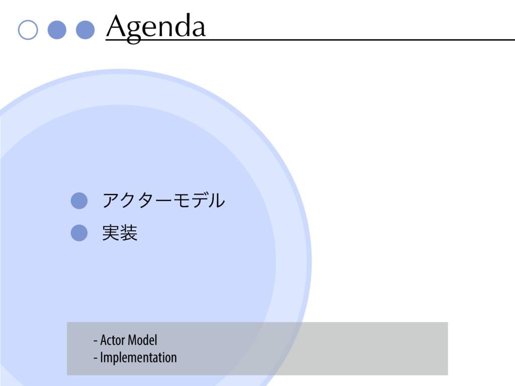Agenda ΞΫλʔϞσϧ ࣮ - Actor Model - Implementation