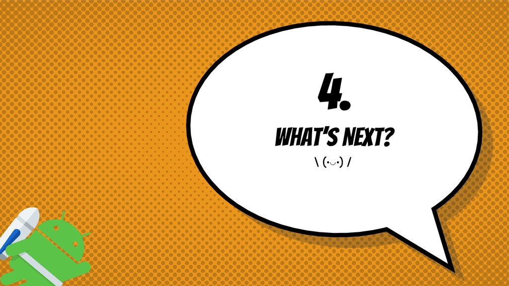 4. What's Next? \ (•◡•) /