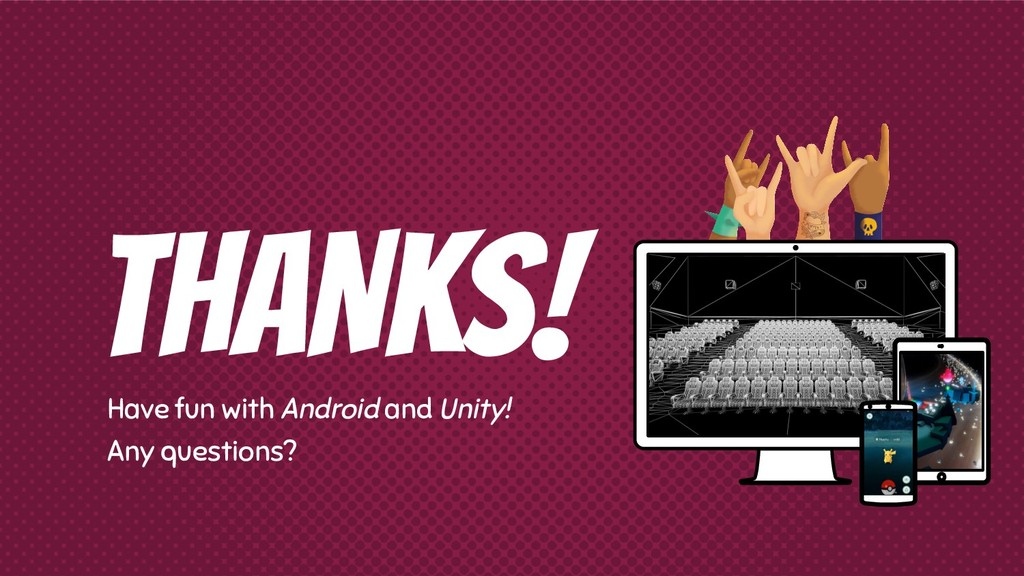 THANKS! Have fun with Android and Unity! Any qu...
