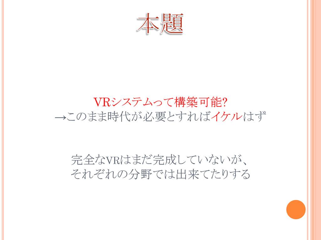 VRシステムって構築可能? →このまま時代が必要とすればイケルはず 完全なVRはまだ完成してい...