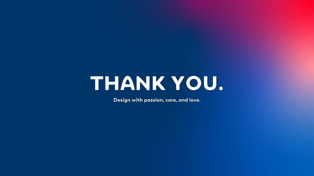 THANK YOU. Design with passion, care, and love.