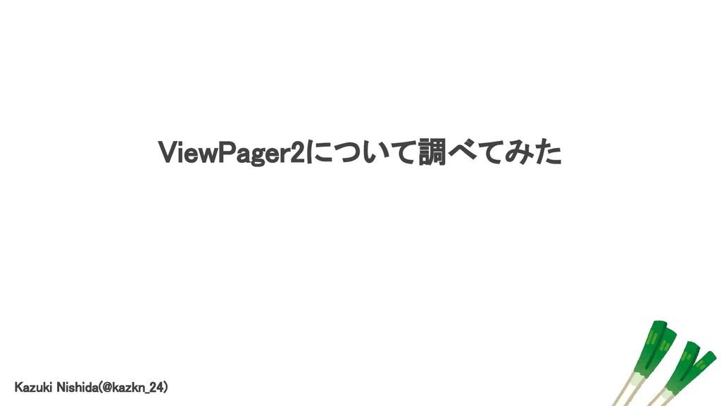 ViewPager2について調べてみた Kazuki Nishida(@kazkn_24)