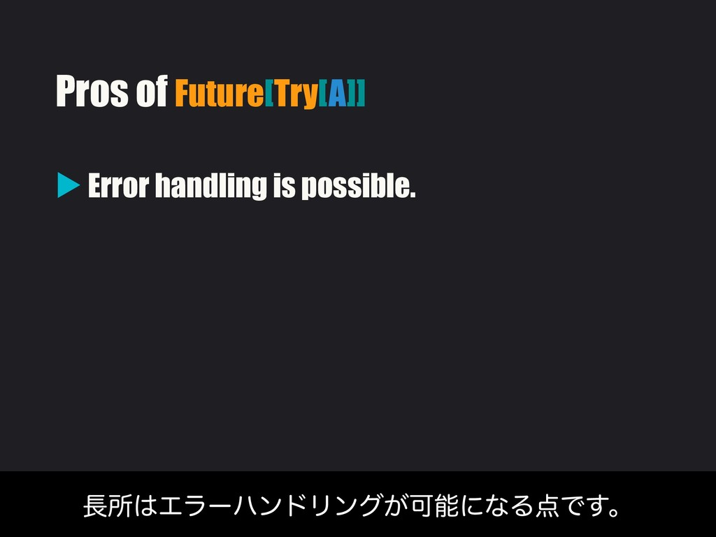 Pros of Future[Try[A]] ▶ Error handling is poss...