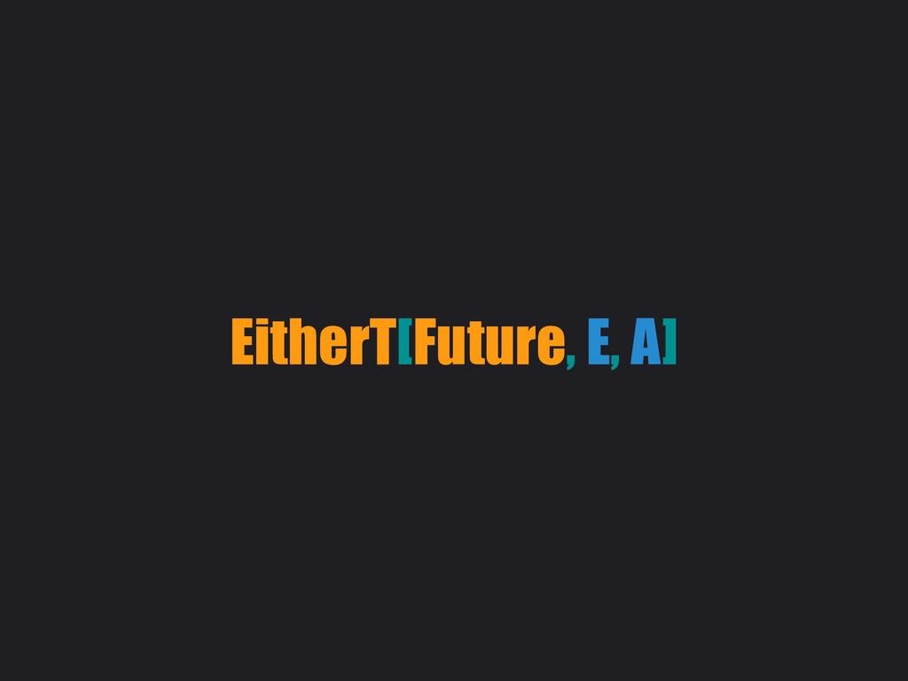 EitherT[Future, E, A]