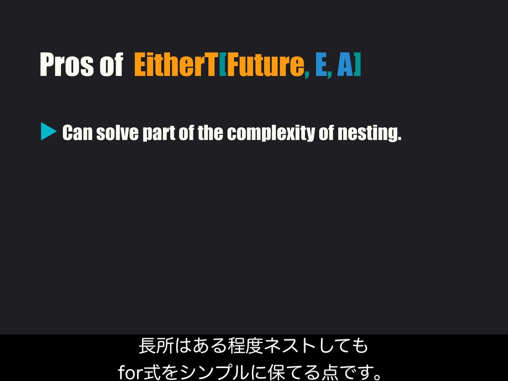 Pros of EitherT[Future, E, A] ▶ Can solve part ...