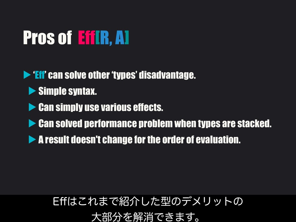 Pros of Eff[R, A] ▶ 'Eff' can solve other 'type...