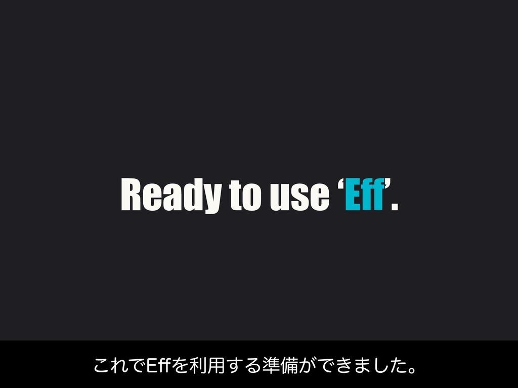 Ready to use 'Eff'. ͜ΕͰ&⒎Λར༻͢Δ४උ͕Ͱ͖·ͨ͠ɻ