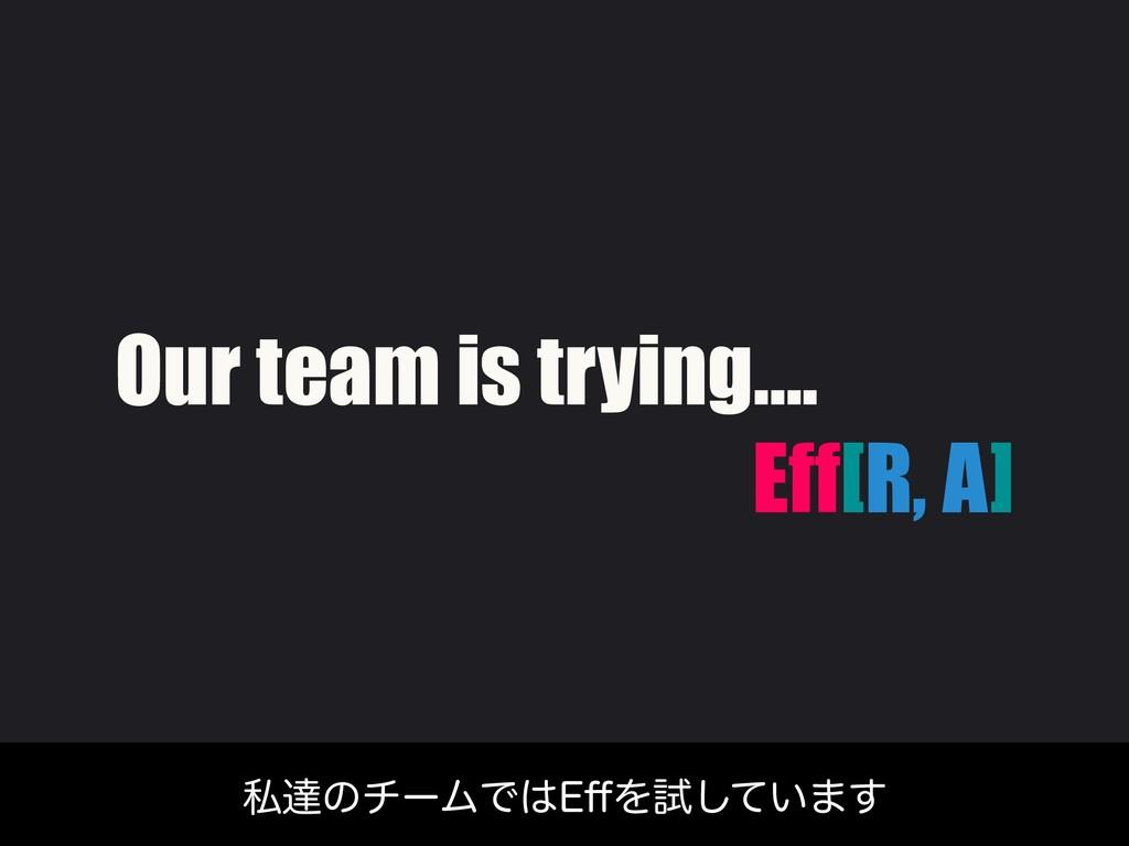 Our team is trying…. Eff[R, A] ࢲୡͷνʔϜͰ&⒎Λࢼ͍ͯ͠·͢