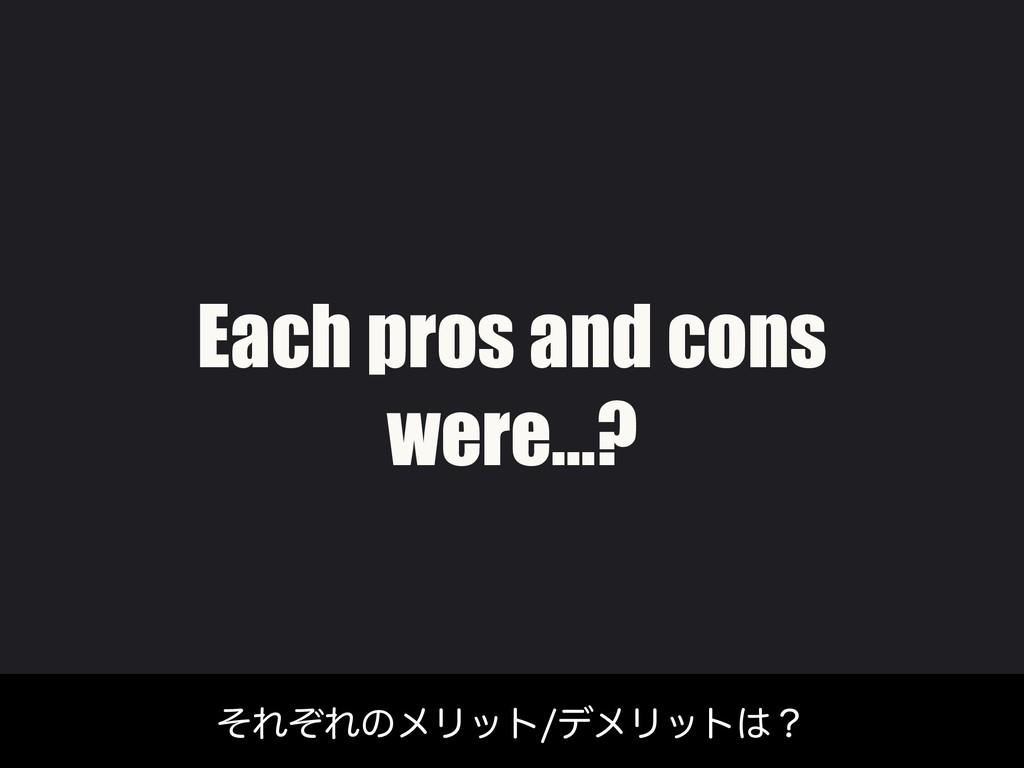 Each pros and cons were…? ͦΕͧΕͷϝϦοτσϝϦοτʁ