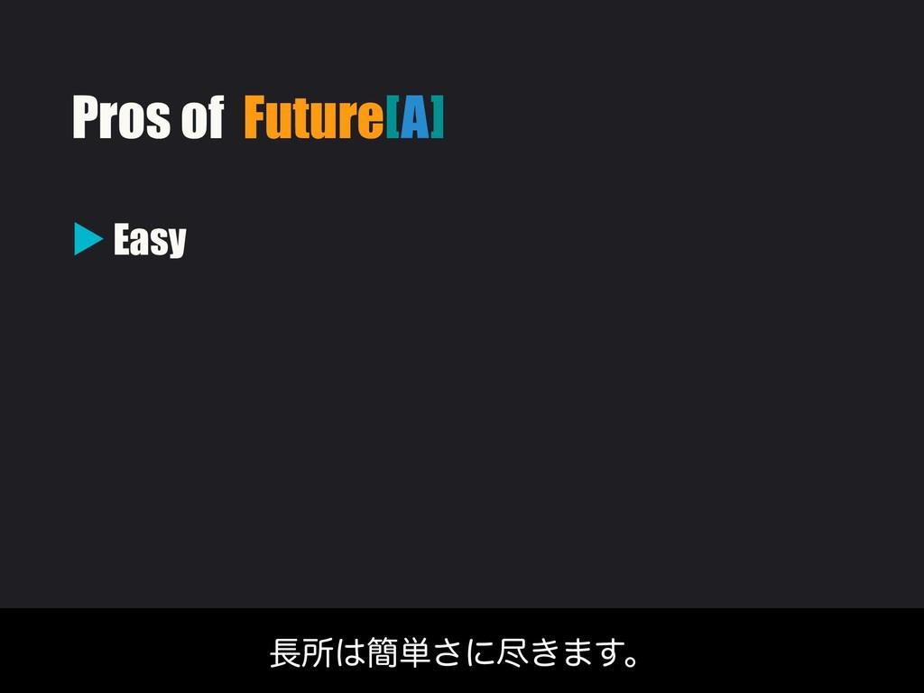 ▶ Easy ॴ؆୯͞ʹਚ͖·͢ɻ Pros of Future[A]