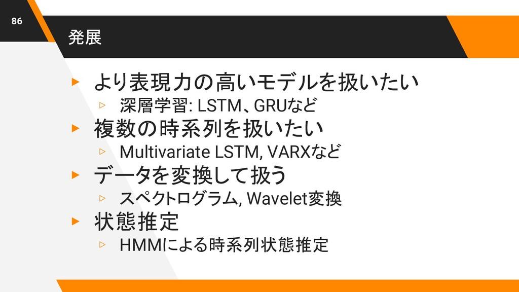 発展 ▸ より表現力の高いモデルを扱いたい ▹ 深層学習: LSTM、GRUなど ▸ 複数の時...