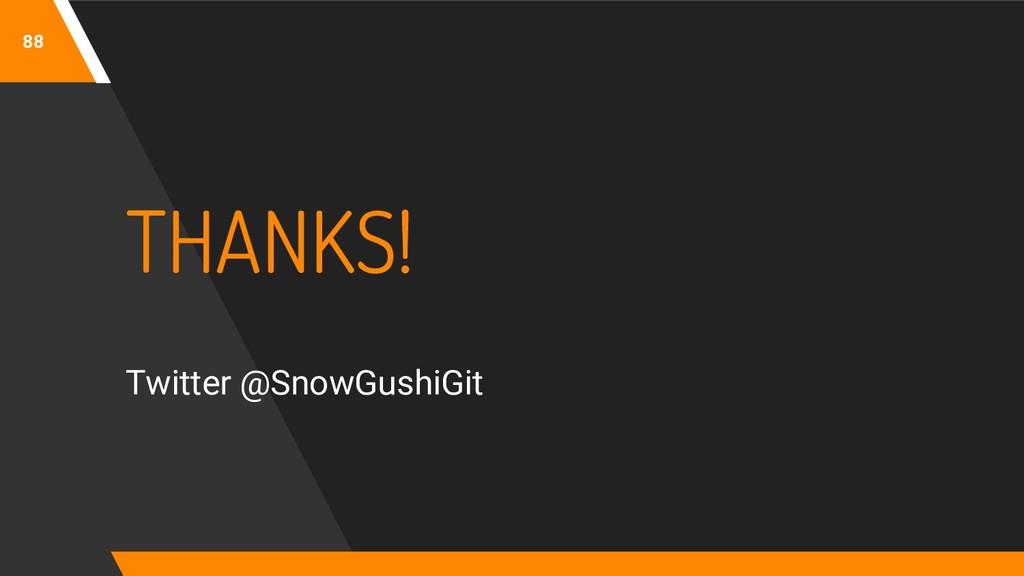 88 THANKS! Twitter @SnowGushiGit