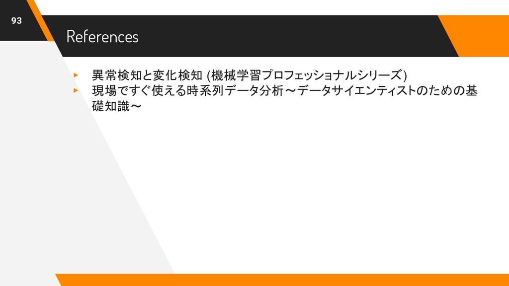 References 93 ▸ 異常検知と変化検知 (機械学習プロフェッショナルシリーズ) ▸...