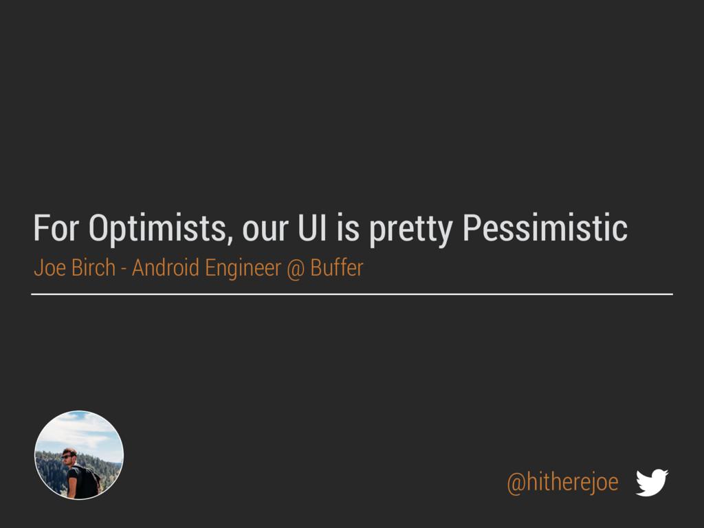 For Optimists, our UI is pretty Pessimistic Joe...