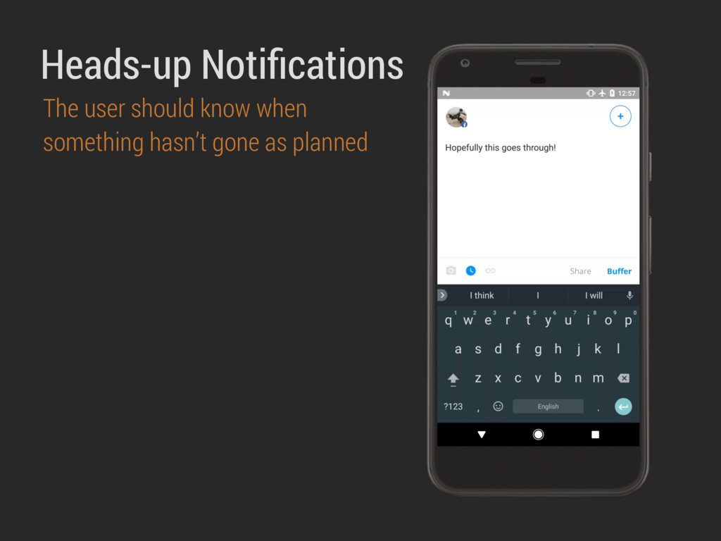 Heads-up Notifications The user should know when...