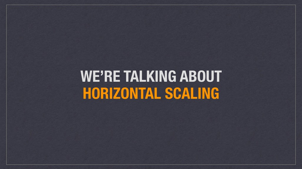 WE'RE TALKING ABOUT HORIZONTAL SCALING