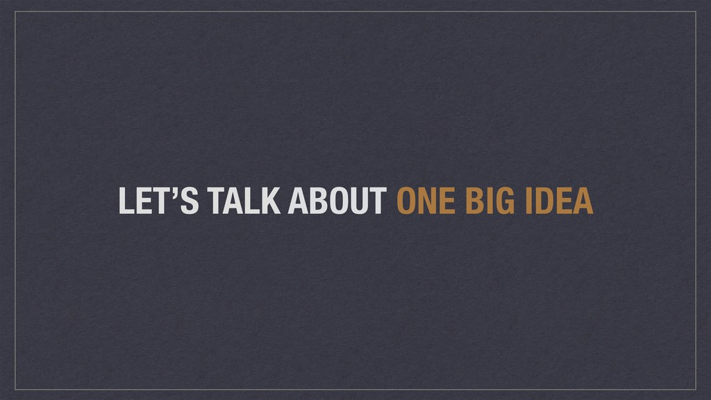 LET'S TALK ABOUT ONE BIG IDEA