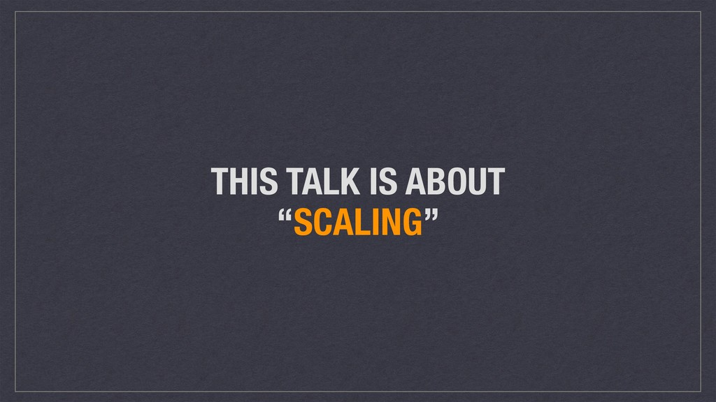"THIS TALK IS ABOUT ""SCALING"""