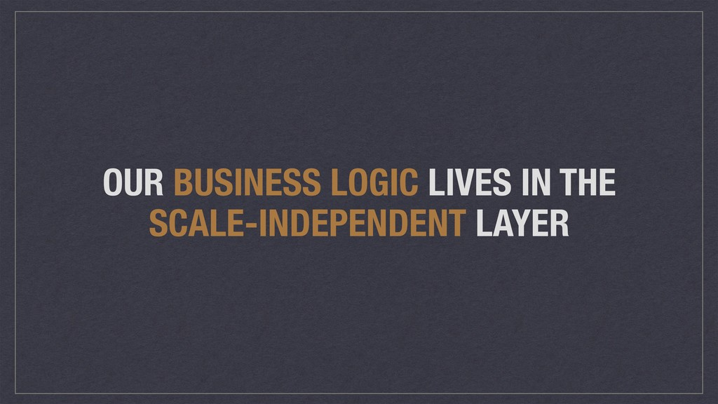 OUR BUSINESS LOGIC LIVES IN THE SCALE-INDEPENDE...