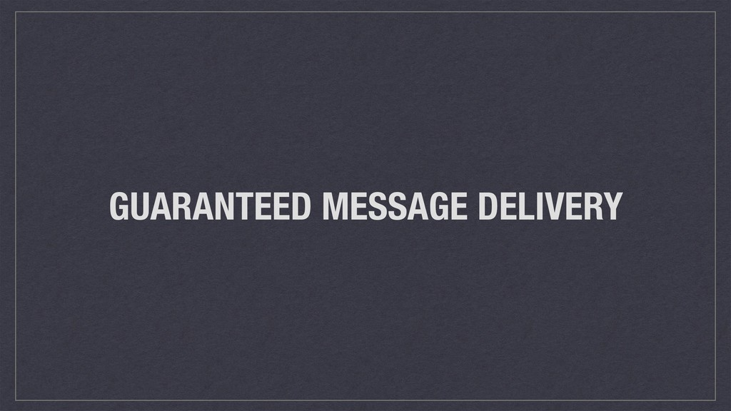 GUARANTEED MESSAGE DELIVERY