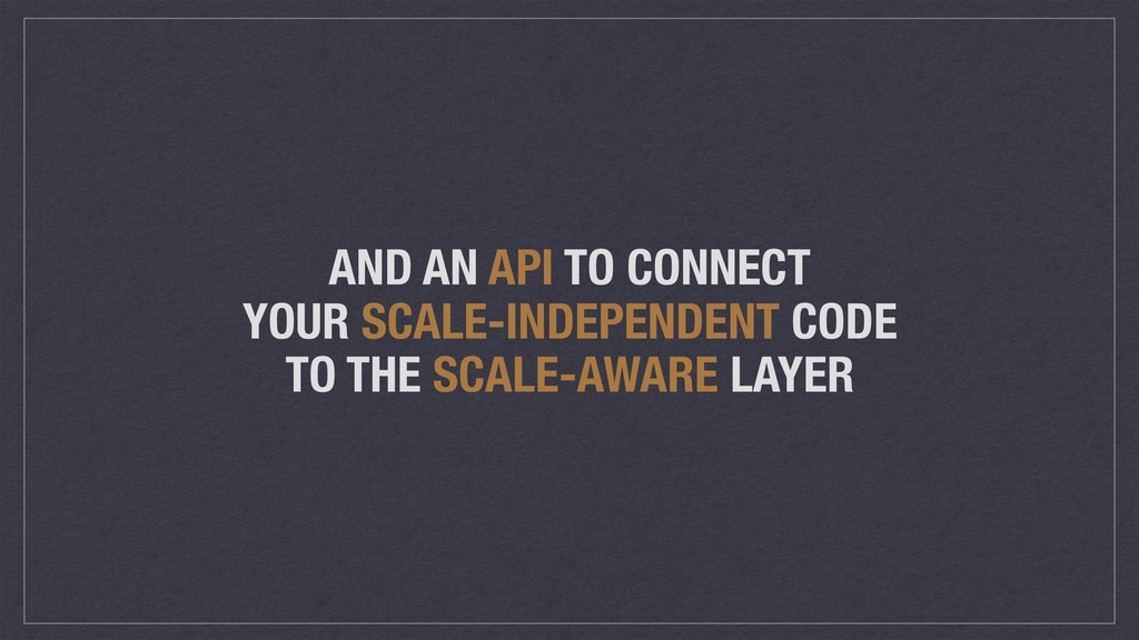 AND AN API TO CONNECT YOUR SCALE-INDEPENDENT CO...