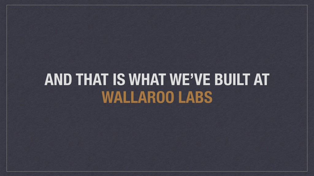 AND THAT IS WHAT WE'VE BUILT AT WALLAROO LABS