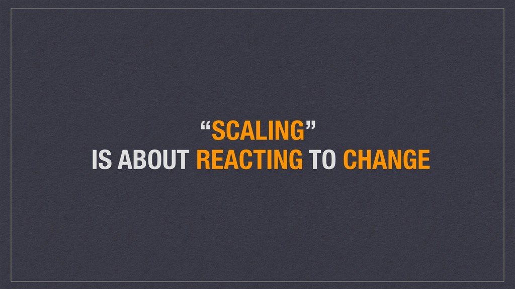 """SCALING"" IS ABOUT REACTING TO CHANGE"