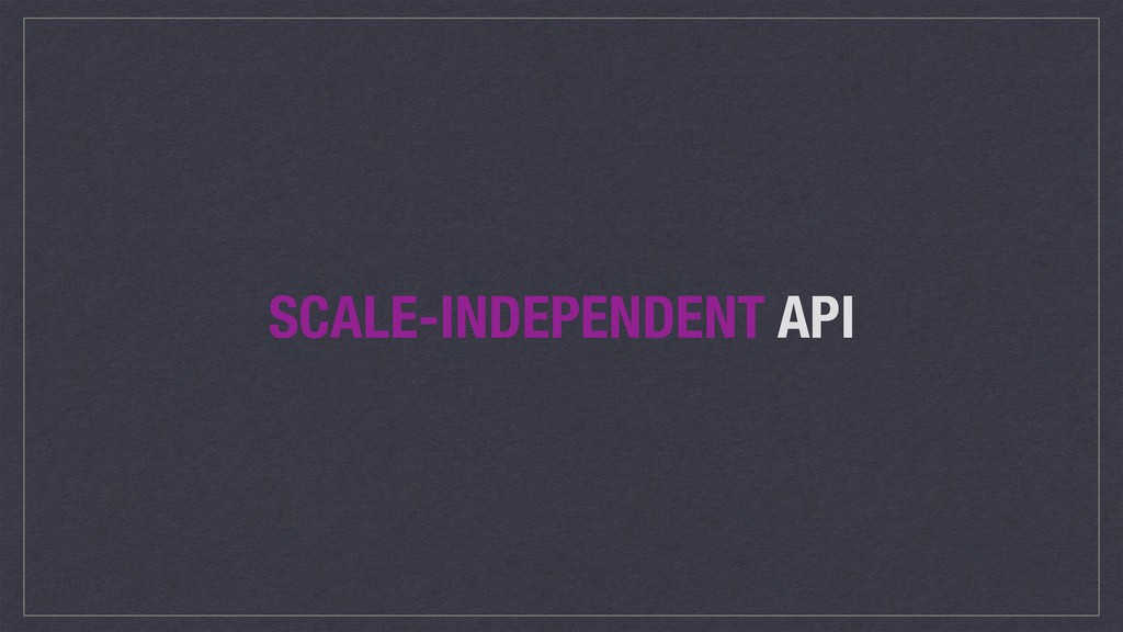 SCALE-INDEPENDENT API