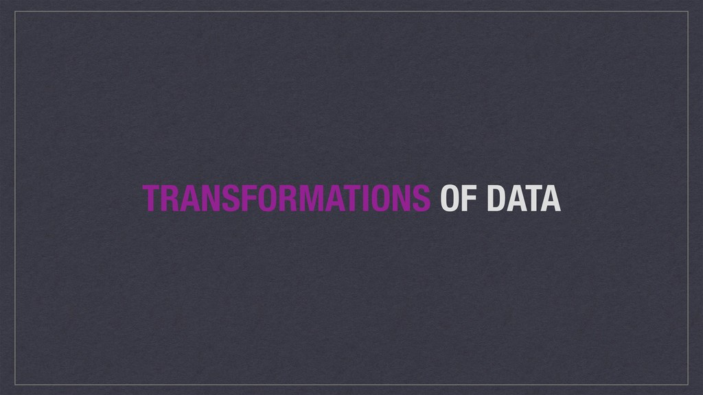 TRANSFORMATIONS OF DATA