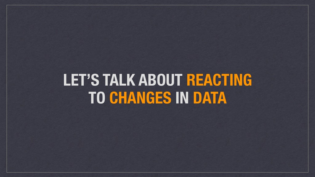 LET'S TALK ABOUT REACTING TO CHANGES IN DATA